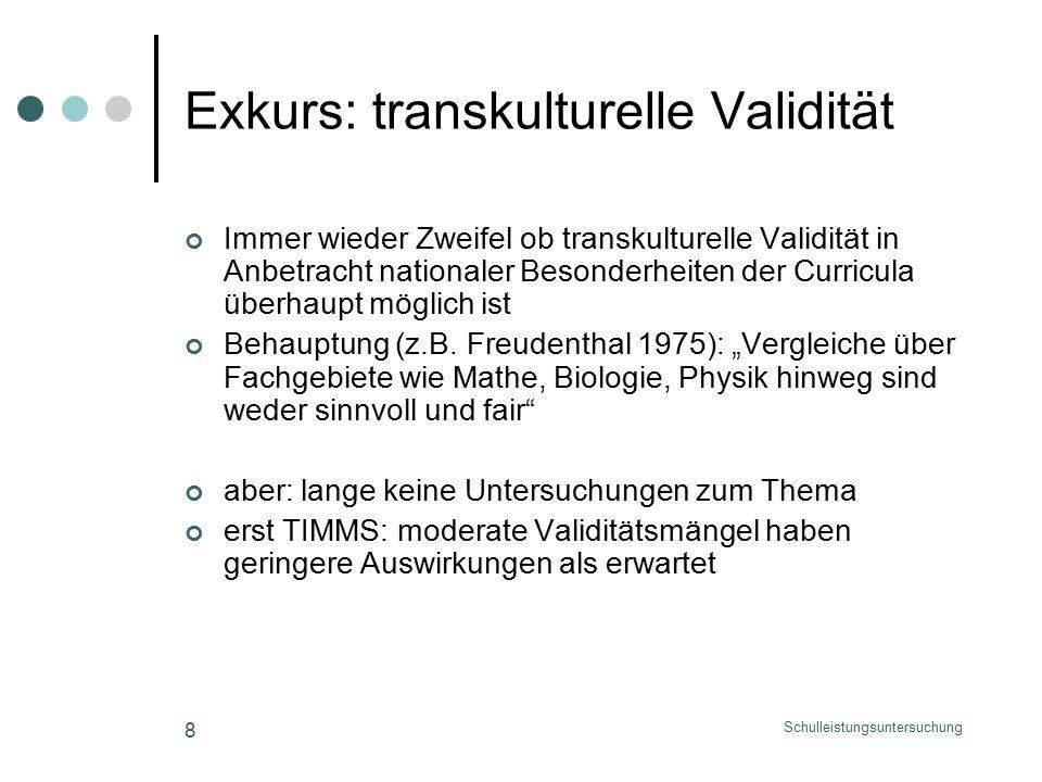 Schulleistungsuntersuchung 8 Exkurs: transkulturelle Validität Immer wieder Zweifel ob transkulturelle Validität in Anbetracht nationaler Besonderheiten der Curricula überhaupt möglich ist Behauptung (z.B.