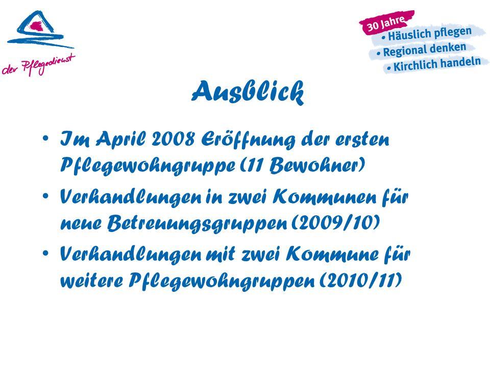 Ausblick Im April 2008 Eröffnung der ersten Pflegewohngruppe (11 Bewohner) Verhandlungen in zwei Kommunen für neue Betreuungsgruppen (2009/10) Verhand
