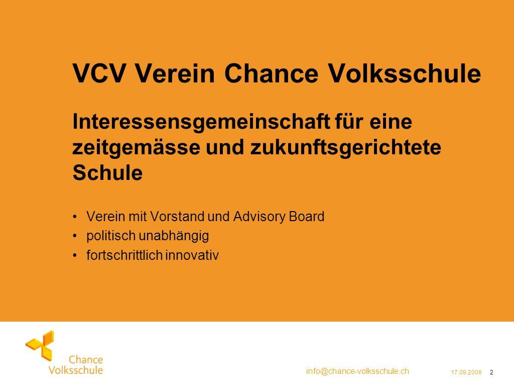 info@chance-volksschule.ch 17.09.20092 VCV Verein Chance Volksschule Interessensgemeinschaft für eine zeitgemässe und zukunftsgerichtete Schule Verein mit Vorstand und Advisory Board politisch unabhängig fortschrittlich innovativ
