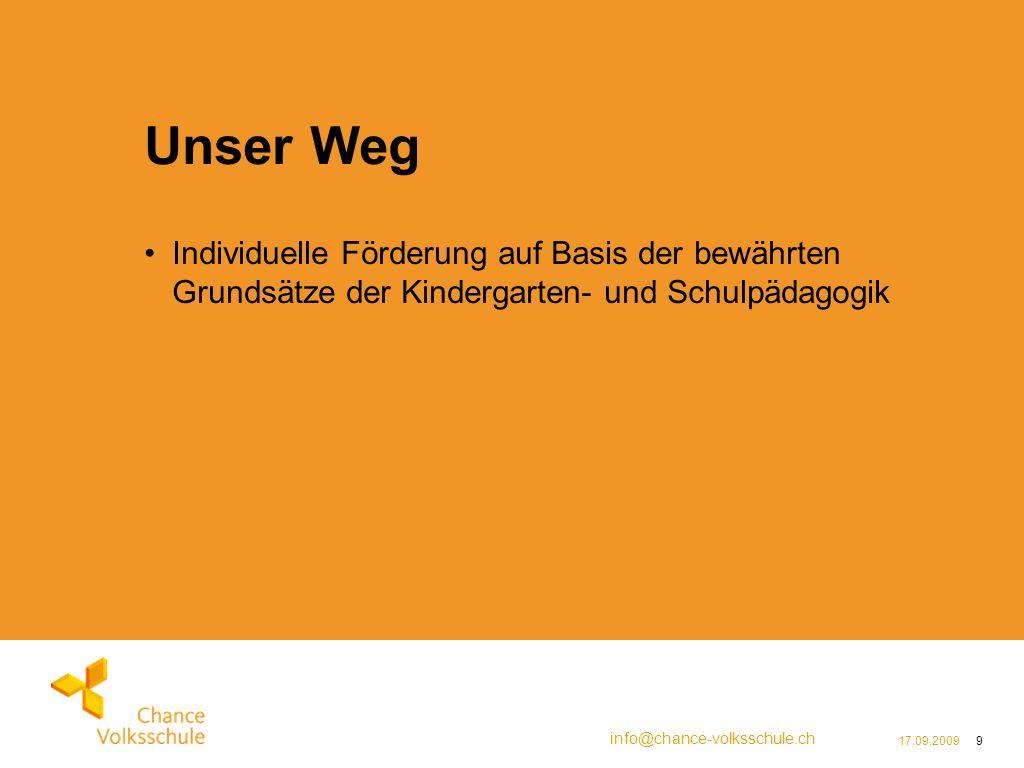 info@chance-volksschule.ch 17.09.20099 Unser Weg Individuelle Förderung auf Basis der bewährten Grundsätze der Kindergarten- und Schulpädagogik