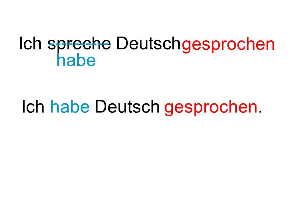 Ich spreche Deutsch. ---------- habe gesprochen Ich habe Deutsch gesprochen.