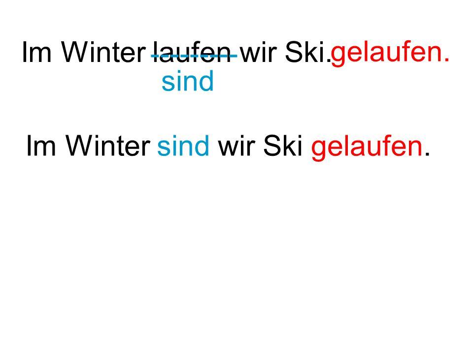 Im Winter laufen wir Ski. --------- sind gelaufen. Im Winter sind wir Ski gelaufen.