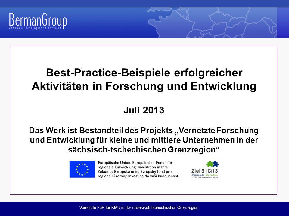 """Vernetzte FuE für KMU in der sächsisch-tschechischen Grenzregion Best-Practice-Beispiele erfolgreicher Aktivitäten in Forschung und Entwicklung Juli 2013 Das Werk ist Bestandteil des Projekts """"Vernetzte Forschung und Entwicklung für kleine und mittlere Unternehmen in der sächsisch-tschechischen Grenzregion"""
