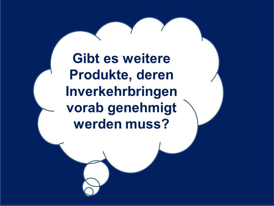 Gibt es weitere Produkte, deren Inverkehrbringen vorab genehmigt werden muss?