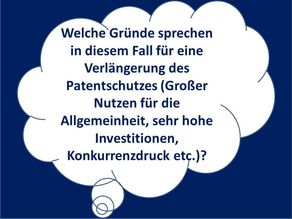 Welche Gründe sprechen in diesem Fall für eine Verlängerung des Patentschutzes (Großer Nutzen für die Allgemeinheit, sehr hohe Investitionen, Konkurrenzdruck etc.)?