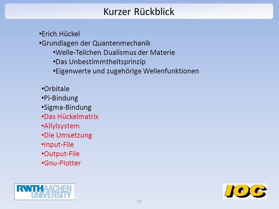 Kurzer Rückblick 11 Erich Hückel Grundlagen der Quantenmechanik Welle-Teilchen Dualismus der Materie Das Unbestimmtheitsprinzip Eigenwerte und zugehörige Wellenfunktionen Orbitale Pi-Bindung Sigma-Bindung Das Hückelmatrix Allylsystem Die Umsetzung Input-File Output-File Gnu-Plotter