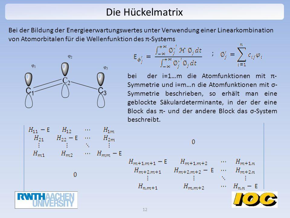 Die Hückelmatrix 12 Bei der Bildung der Energieerwartungswertes unter Verwendung einer Linearkombination von Atomorbitalen für die Wellenfunktion des π-Systems bei der i=1…m die Atomfunktionen mit π- Symmetrie und i=m…n die Atomfunktionen mit σ- Symmetrie beschrieben, so erhält man eine geblockte Säkulardeterminante, in der der eine Block das π- und der andere Block das σ-System beschreibt.