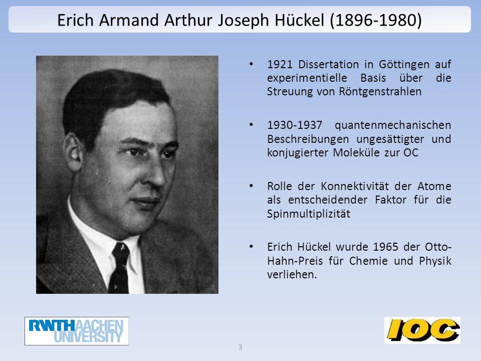 Erich Armand Arthur Joseph Hückel (1896-1980) 1921 Dissertation in Göttingen auf experimentielle Basis über die Streuung von Röntgenstrahlen 1930-1937 quantenmechanischen Beschreibungen ungesättigter und konjugierter Moleküle zur OC Rolle der Konnektivität der Atome als entscheidender Faktor für die Spinmultiplizität Erich Hückel wurde 1965 der Otto- Hahn-Preis für Chemie und Physik verliehen.