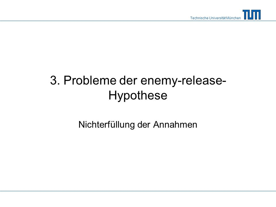 Technische Universität München 3. Probleme der enemy-release- Hypothese Nichterfüllung der Annahmen