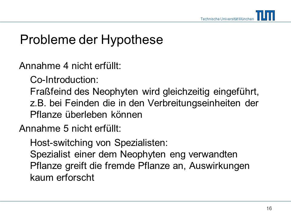 Technische Universität München 16 Probleme der Hypothese Annahme 4 nicht erfüllt: Co-Introduction: Fraßfeind des Neophyten wird gleichzeitig eingeführt, z.B.