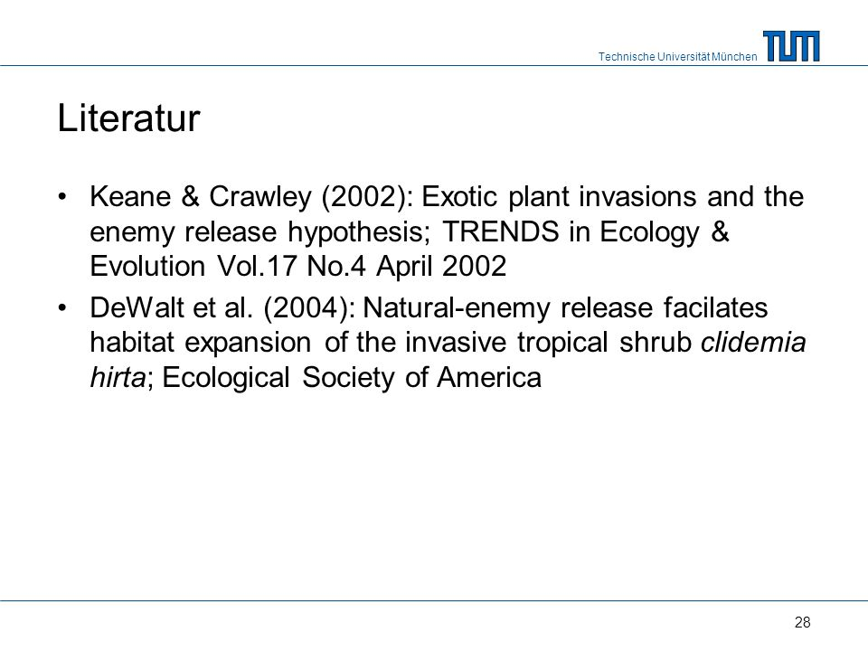 Technische Universität München 28 Literatur Keane & Crawley (2002): Exotic plant invasions and the enemy release hypothesis; TRENDS in Ecology & Evolution Vol.17 No.4 April 2002 DeWalt et al.