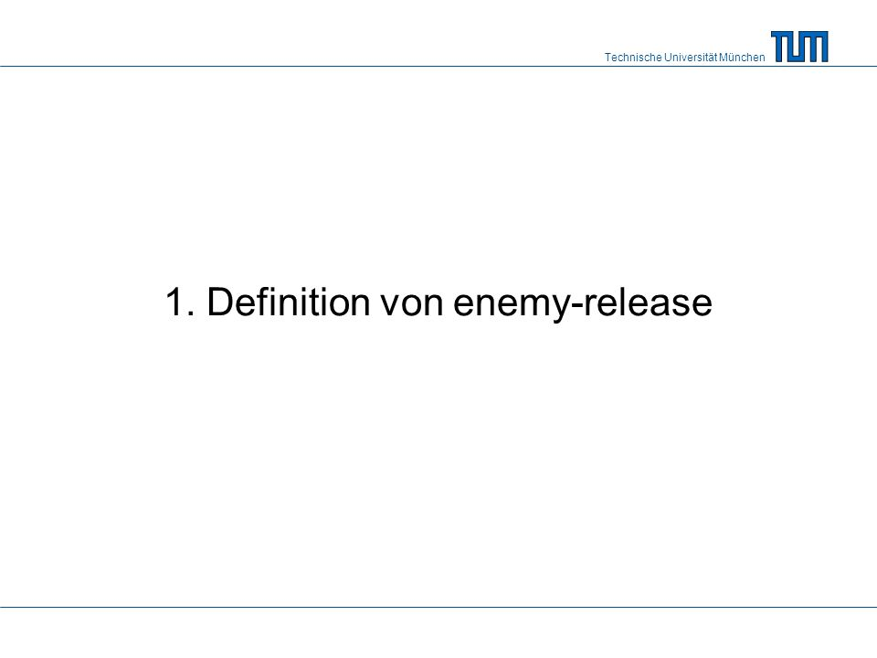 Technische Universität München 1. Definition von enemy-release
