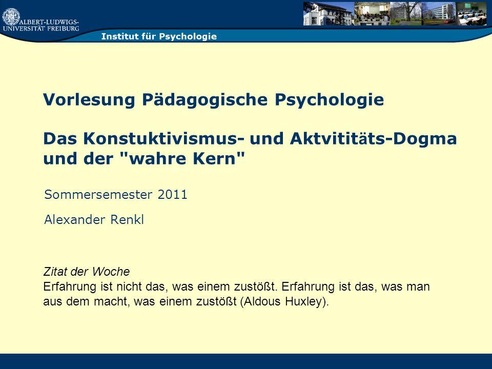 Vorlesung Pädagogische Psychologie - Renkl 2 Konstruktivistisch orientierte Pädagogen gehen davon aus, dass ein Wissenserwerb in einem vom Lernenden aktiv aufbauenden Prozess erfolgt.