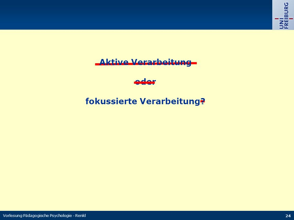 Vorlesung Pädagogische Psychologie - Renkl 24 Aktive Verarbeitung oder fokussierte Verarbeitung