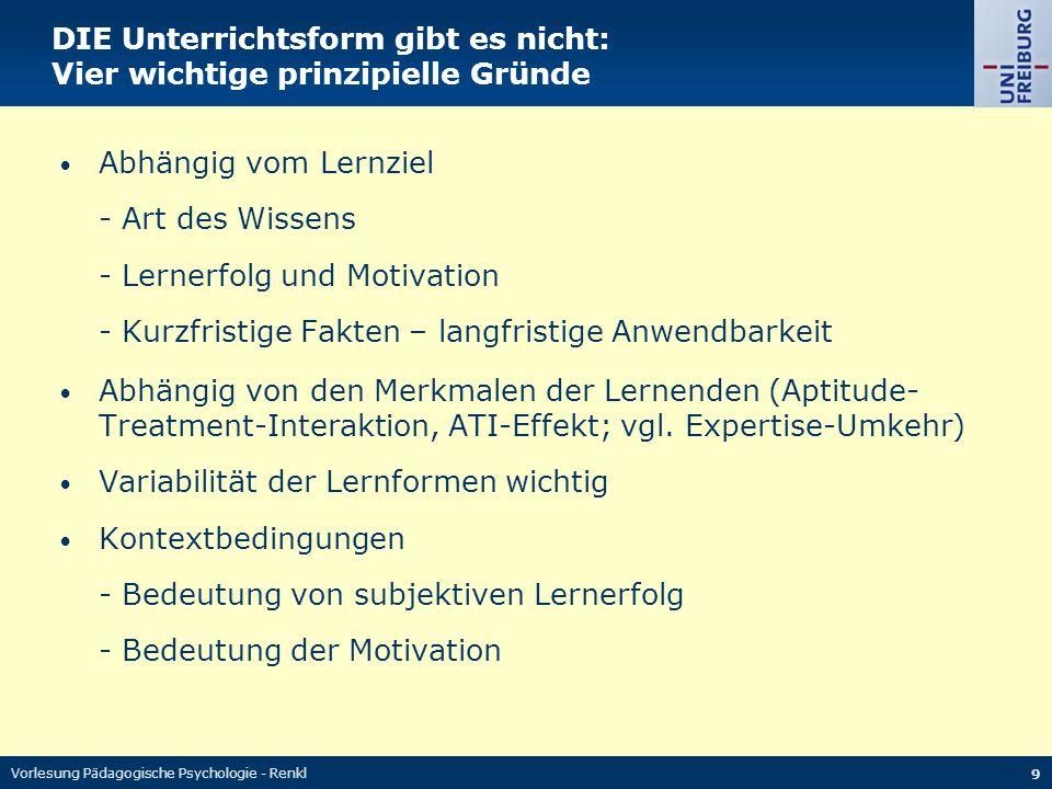 Vorlesung Pädagogische Psychologie - Renkl 9 DIE Unterrichtsform gibt es nicht: Vier wichtige prinzipielle Gründe Abhängig vom Lernziel - Art des Wiss