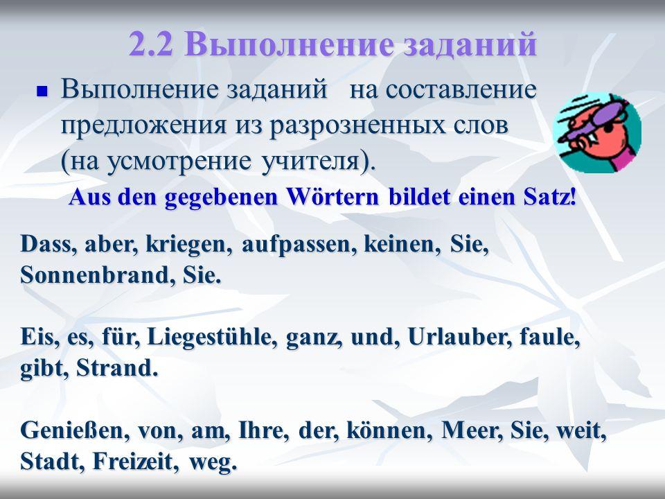2.2 Выполнение заданий Выполнение заданий на составление предложения из разрозненных слов (на усмотрение учителя). Aus den gegebenen Wörtern bildet ei
