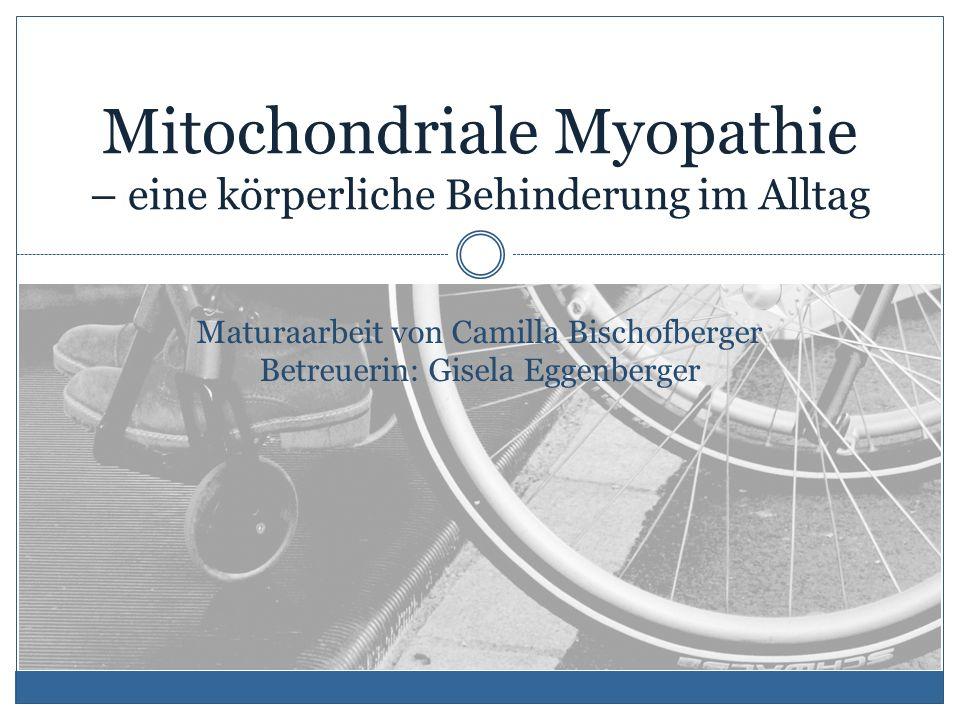 Mitochondriale Myopathie – eine körperliche Behinderung im Alltag Maturaarbeit von Camilla Bischofberger Betreuerin: Gisela Eggenberger