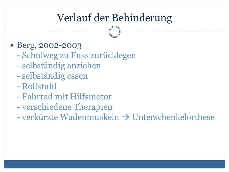 Verlauf der Behinderung Berg, 2002-2003 - Schulweg zu Fuss zurücklegen - selbständig anziehen - selbständig essen - Rollstuhl - Fahrrad mit Hilfsmotor - verschiedene Therapien - verkürzte Wadenmuskeln  Unterschenkelorthese