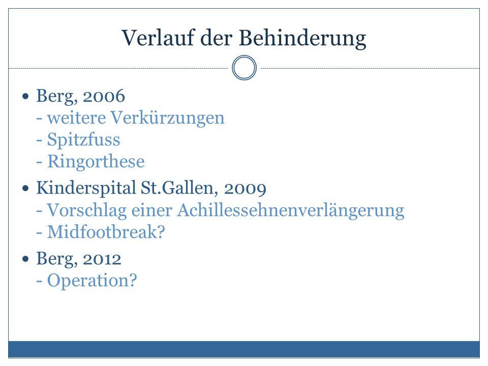 Verlauf der Behinderung Berg, 2006 - weitere Verkürzungen - Spitzfuss - Ringorthese Kinderspital St.Gallen, 2009 - Vorschlag einer Achillessehnenverlängerung - Midfootbreak.