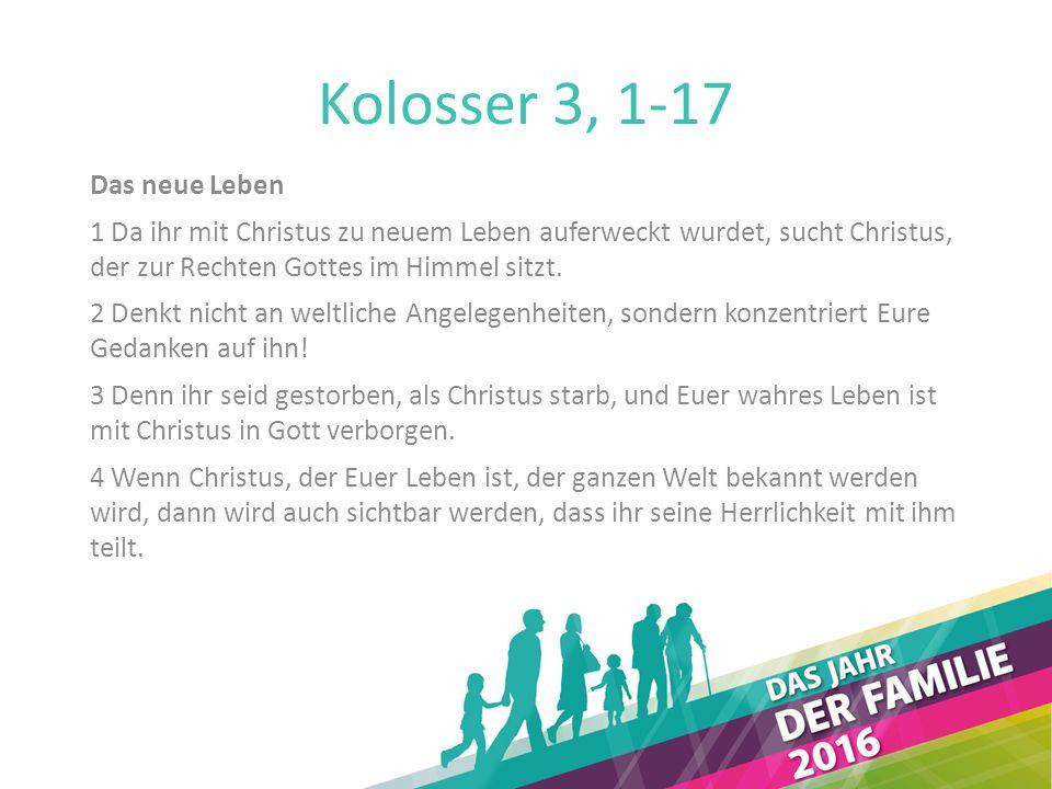 Kolosser 3, 1-17 Das neue Leben 1 Da ihr mit Christus zu neuem Leben auferweckt wurdet, sucht Christus, der zur Rechten Gottes im Himmel sitzt. 2 Denk
