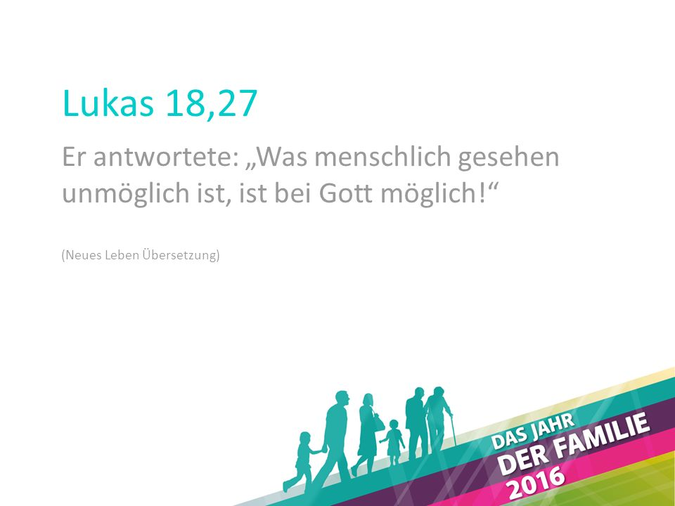 """Lukas 18,27 Er antwortete: """"Was menschlich gesehen unmöglich ist, ist bei Gott möglich! (Neues Leben Übersetzung)"""