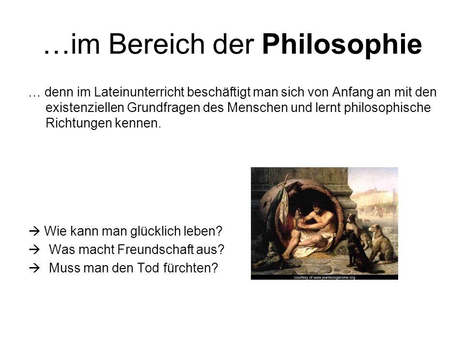 …im Bereich der Philosophie … denn im Lateinunterricht beschäftigt man sich von Anfang an mit den existenziellen Grundfragen des Menschen und lernt philosophische Richtungen kennen.