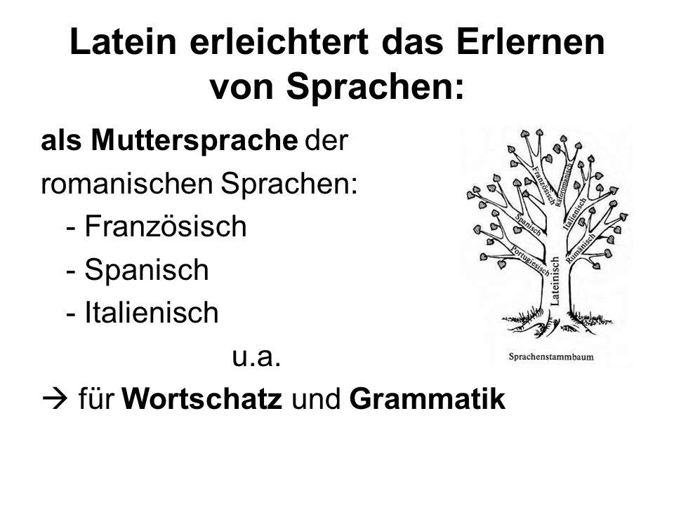 Latein erleichtert das Erlernen von Sprachen: als Muttersprache der romanischen Sprachen: - Französisch - Spanisch - Italienisch u.a.