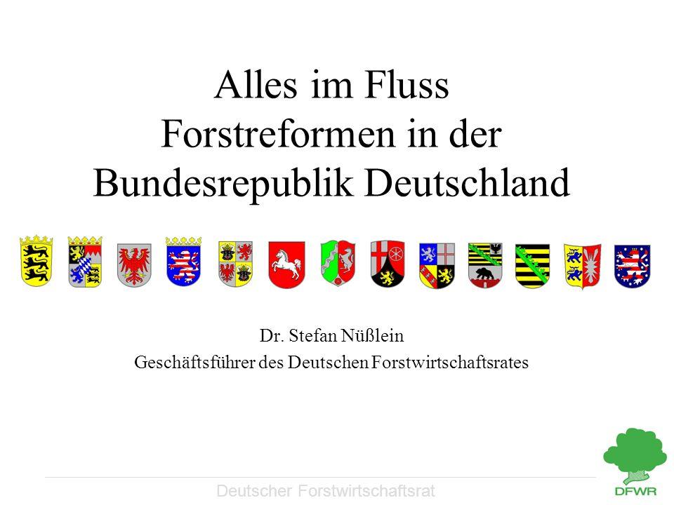 Deutscher Forstwirtschaftsrat Alles im Fluss Forstreformen in der Bundesrepublik Deutschland Dr. Stefan Nüßlein Geschäftsführer des Deutschen Forstwir