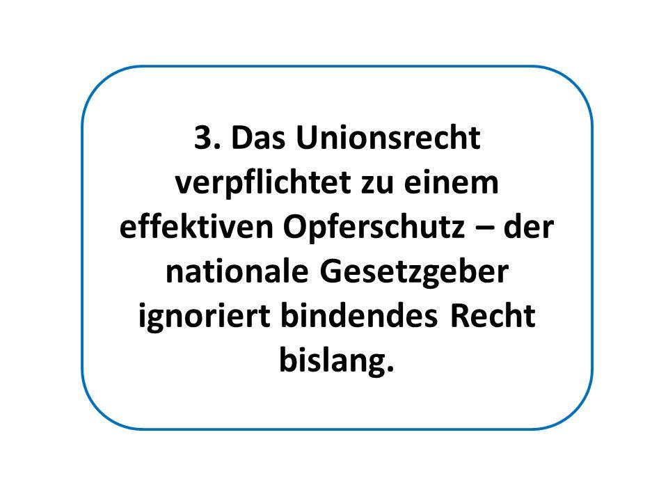 3. Das Unionsrecht verpflichtet zu einem effektiven Opferschutz – der nationale Gesetzgeber ignoriert bindendes Recht bislang.