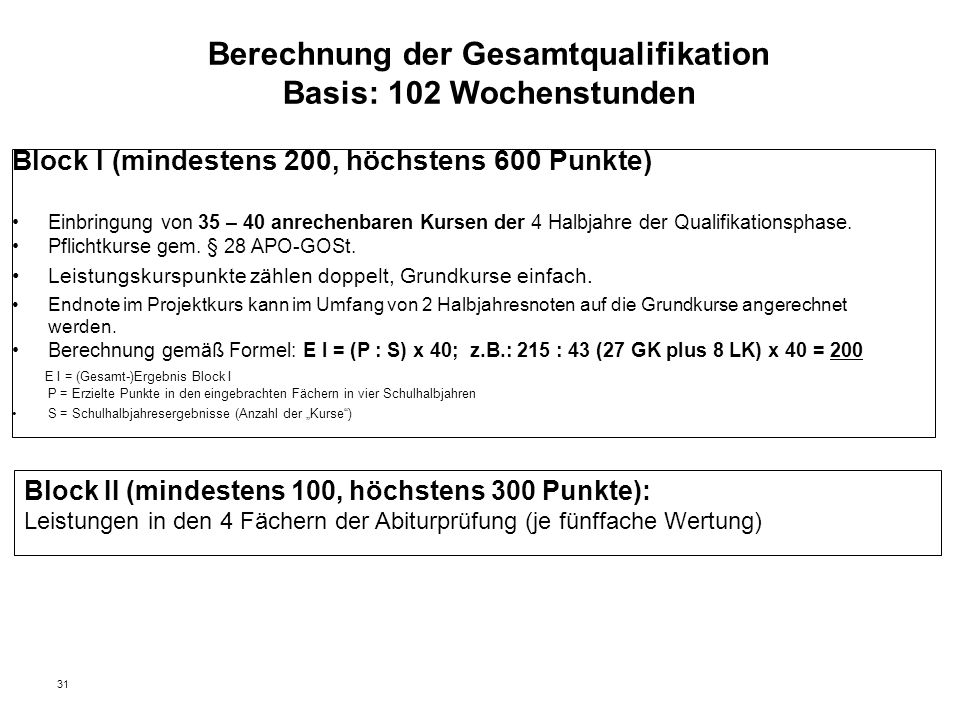 31 Berechnung der Gesamtqualifikation Basis: 102 Wochenstunden Block I (mindestens 200, höchstens 600 Punkte) Einbringung von 35 – 40 anrechenbaren Kursen der 4 Halbjahre der Qualifikationsphase.