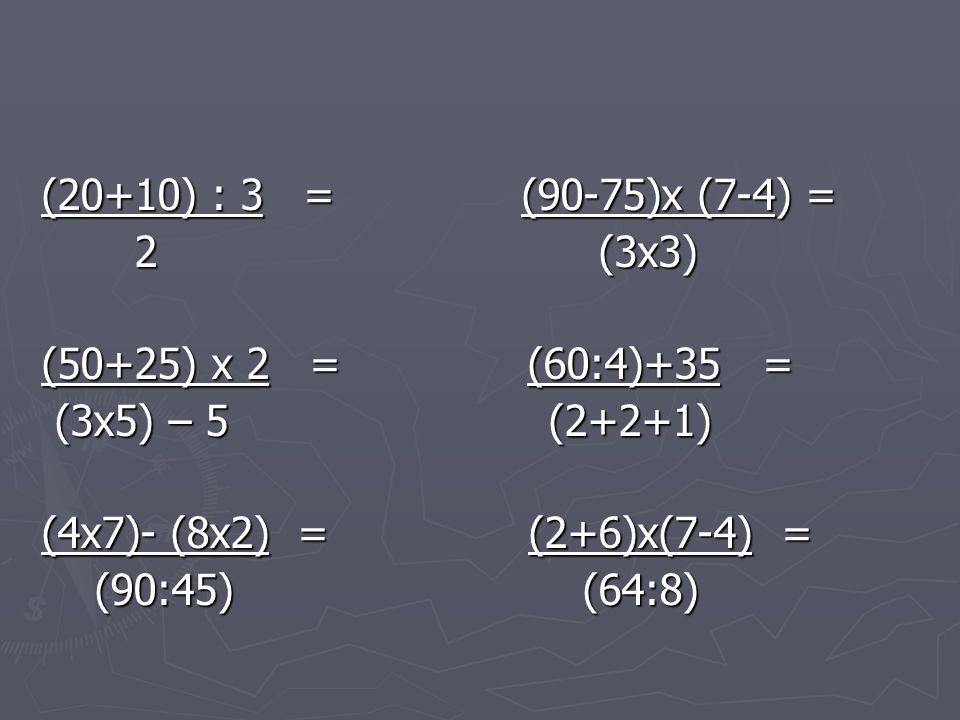 (20+10) : 3 =(90-75)x (7-4) = 2 (3x3) 2 (3x3) (50+25) x 2 = (60:4)+35 = (3x5) – 5 (2+2+1) (3x5) – 5 (2+2+1) (4x7)- (8x2) = (2+6)x(7-4) = (90:45) (64:8) (90:45) (64:8)