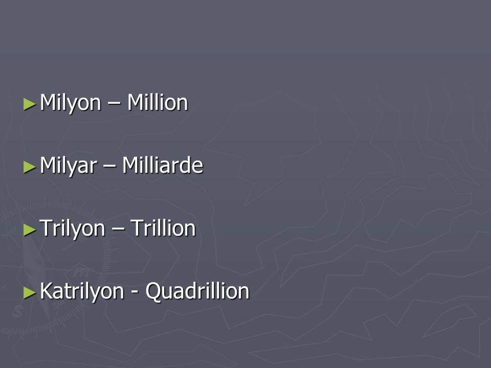 ► Milyon – Million ► Milyar – Milliarde ► Trilyon – Trillion ► Katrilyon - Quadrillion
