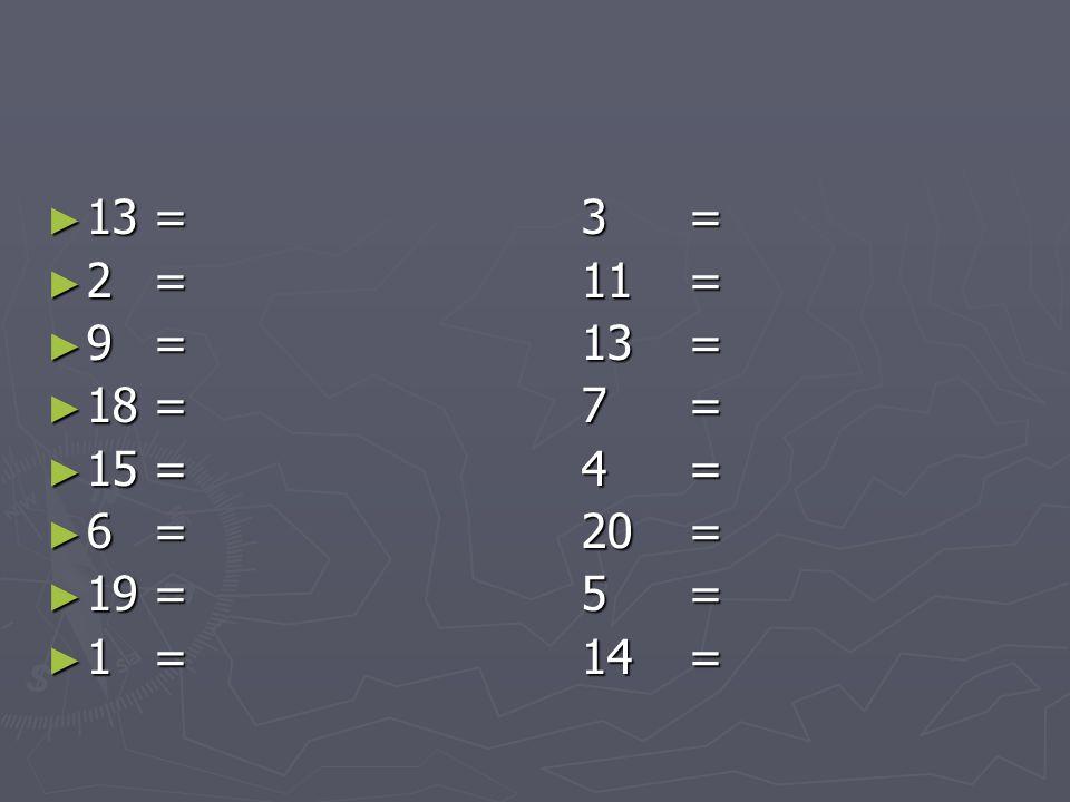 ► 13=3= ► 2=11= ► 9=13= ► 18=7= ► 15=4= ► 6=20= ► 19=5= ► 1=14=