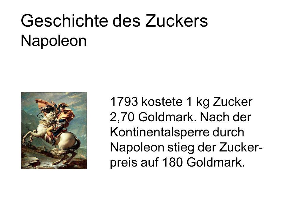 Geschichte des Zuckers Napoleon 1793 kostete 1 kg Zucker 2,70 Goldmark.
