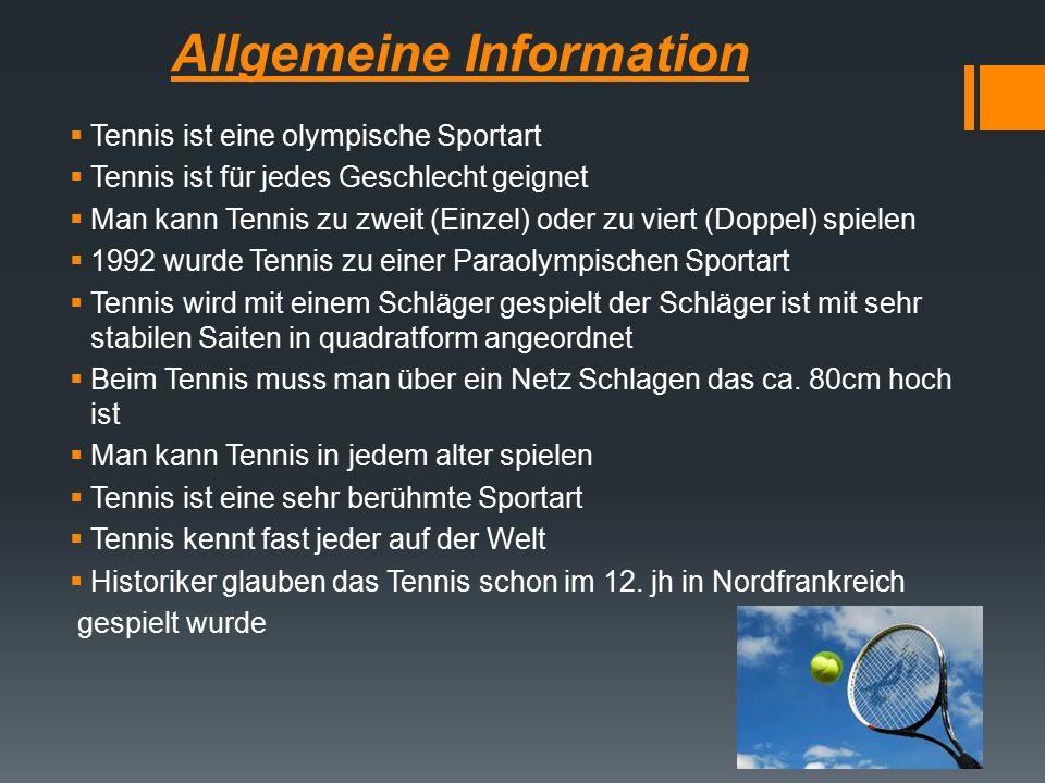 Allgemeine Information  Tennis ist eine olympische Sportart  Tennis ist für jedes Geschlecht geignet  Man kann Tennis zu zweit (Einzel) oder zu vie