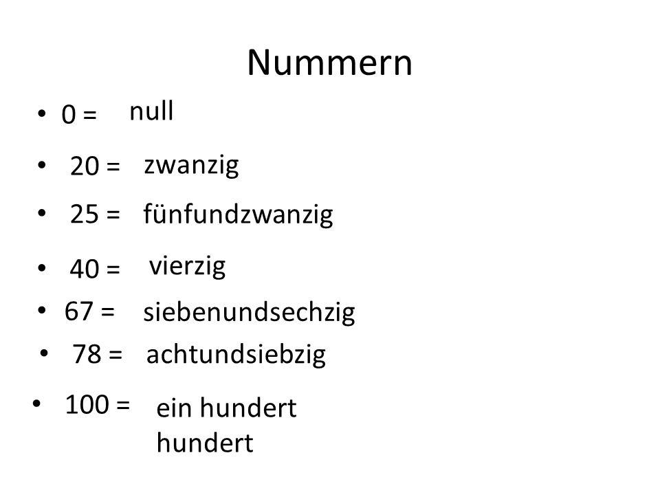 Nummern 0 = null 20 = zwanzig 25 = fünfundzwanzig 40 = vierzig 67 = siebenundsechzig 78 =achtundsiebzig 100 = ein hundert hundert