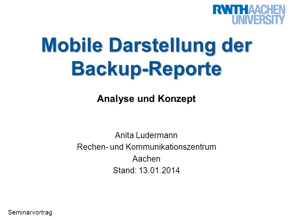 Seminarvortrag Mobile Darstellung der Backup-Reporte Analyse und Konzept Anita Ludermann Rechen- und Kommunikationszentrum Aachen Stand: 13.01.2014