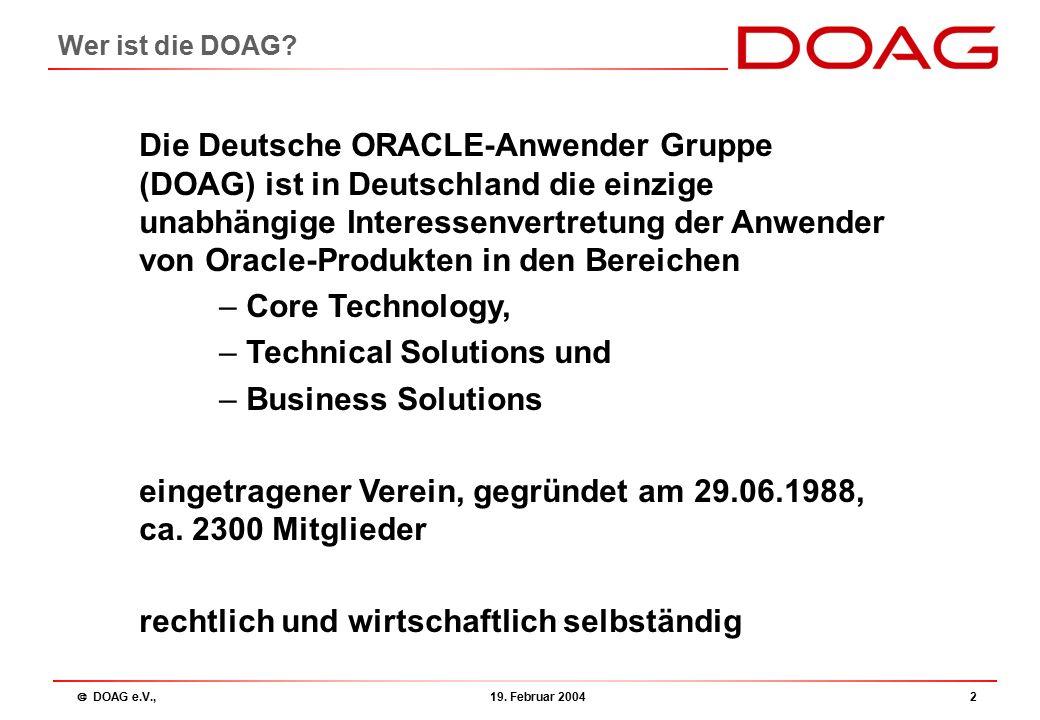  DOAG e.V., 19. Februar 20042 Wer ist die DOAG? Die Deutsche ORACLE-Anwender Gruppe (DOAG) ist in Deutschland die einzige unabhängige Interessenvertr