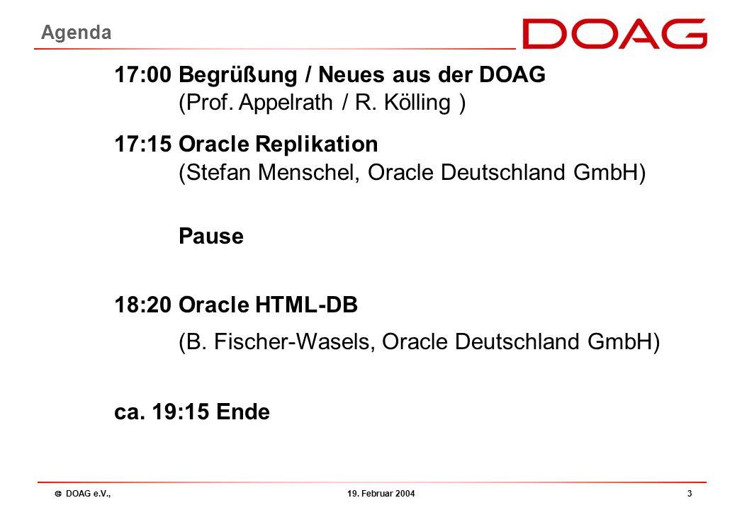  DOAG e.V., 19. Februar 20043 Agenda 17:00 Begrüßung / Neues aus der DOAG (Prof. Appelrath / R. Kölling ) 17:15 Oracle Replikation (Stefan Menschel,