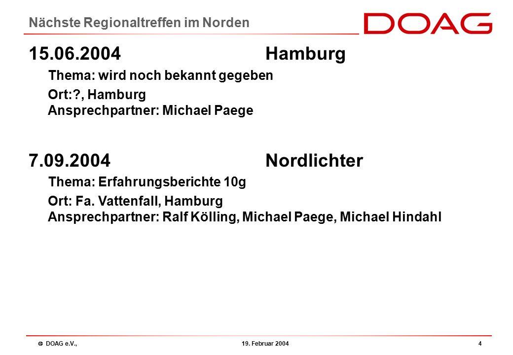  DOAG e.V., 19. Februar 20044 Nächste Regionaltreffen im Norden 15.06.2004 Hamburg Thema: wird noch bekannt gegeben Ort:?, Hamburg Ansprechpartner: M
