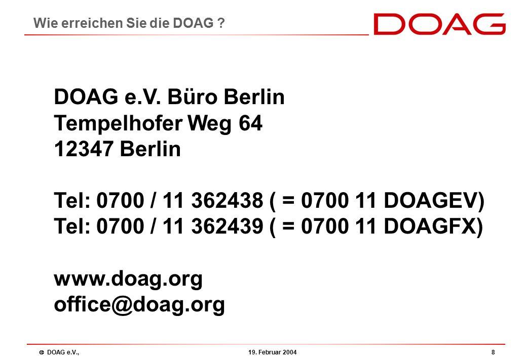  DOAG e.V., 19. Februar 20048 Wie erreichen Sie die DOAG ? DOAG e.V. Büro Berlin Tempelhofer Weg 64 12347 Berlin Tel: 0700 / 11 362438 ( = 0700 11 DO