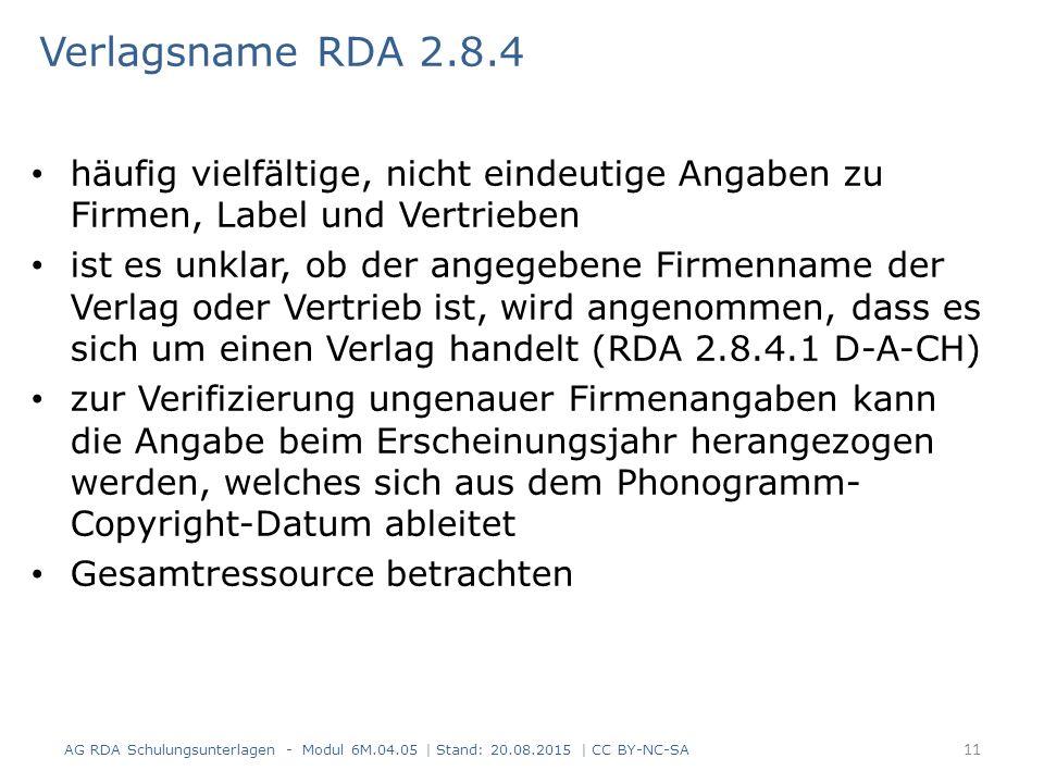 Verlagsname RDA 2.8.4 häufig vielfältige, nicht eindeutige Angaben zu Firmen, Label und Vertrieben ist es unklar, ob der angegebene Firmenname der Verlag oder Vertrieb ist, wird angenommen, dass es sich um einen Verlag handelt (RDA 2.8.4.1 D-A-CH) zur Verifizierung ungenauer Firmenangaben kann die Angabe beim Erscheinungsjahr herangezogen werden, welches sich aus dem Phonogramm- Copyright-Datum ableitet Gesamtressource betrachten AG RDA Schulungsunterlagen - Modul 6M.04.05 | Stand: 20.08.2015 | CC BY-NC-SA 11