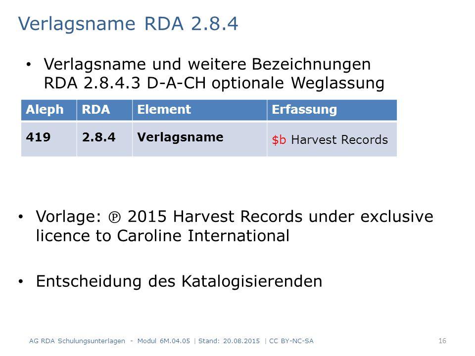 Verlagsname RDA 2.8.4 Vorlage: ℗ 2015 Harvest Records under exclusive licence to Caroline International Entscheidung des Katalogisierenden AG RDA Schulungsunterlagen - Modul 6M.04.05 | Stand: 20.08.2015 | CC BY-NC-SA 16 Verlagsname und weitere Bezeichnungen RDA 2.8.4.3 D-A-CH optionale Weglassung AlephRDAElementErfassung 4192.8.4Verlagsname $b Harvest Records