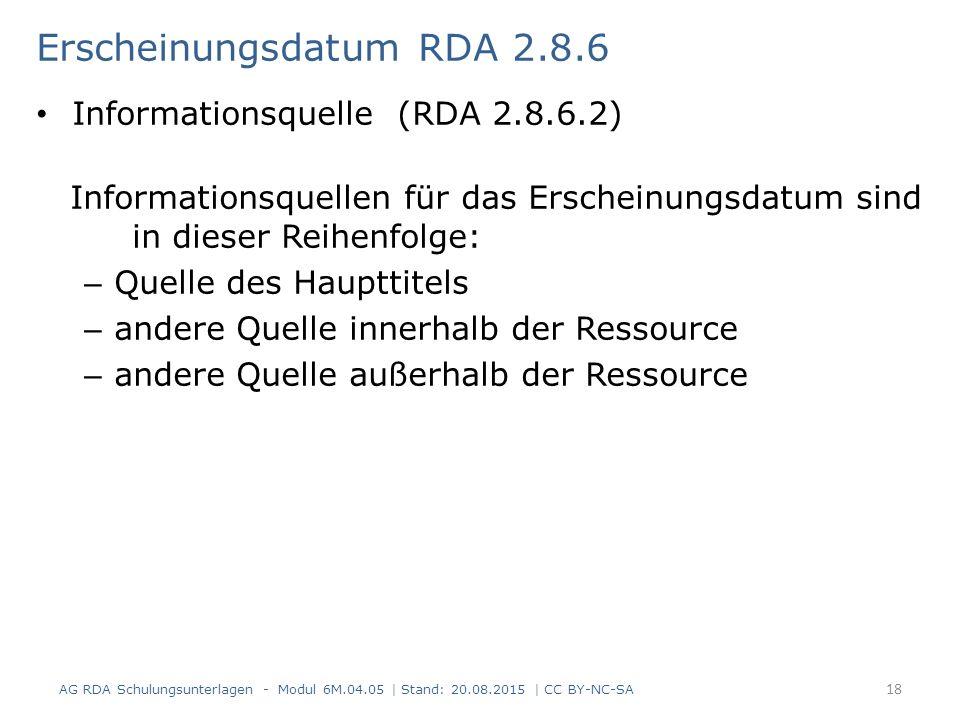 Erscheinungsdatum RDA 2.8.6 Informationsquelle (RDA 2.8.6.2) Informationsquellen für das Erscheinungsdatum sind in dieser Reihenfolge: – Quelle des Haupttitels – andere Quelle innerhalb der Ressource – andere Quelle außerhalb der Ressource AG RDA Schulungsunterlagen - Modul 6M.04.05 | Stand: 20.08.2015 | CC BY-NC-SA 18