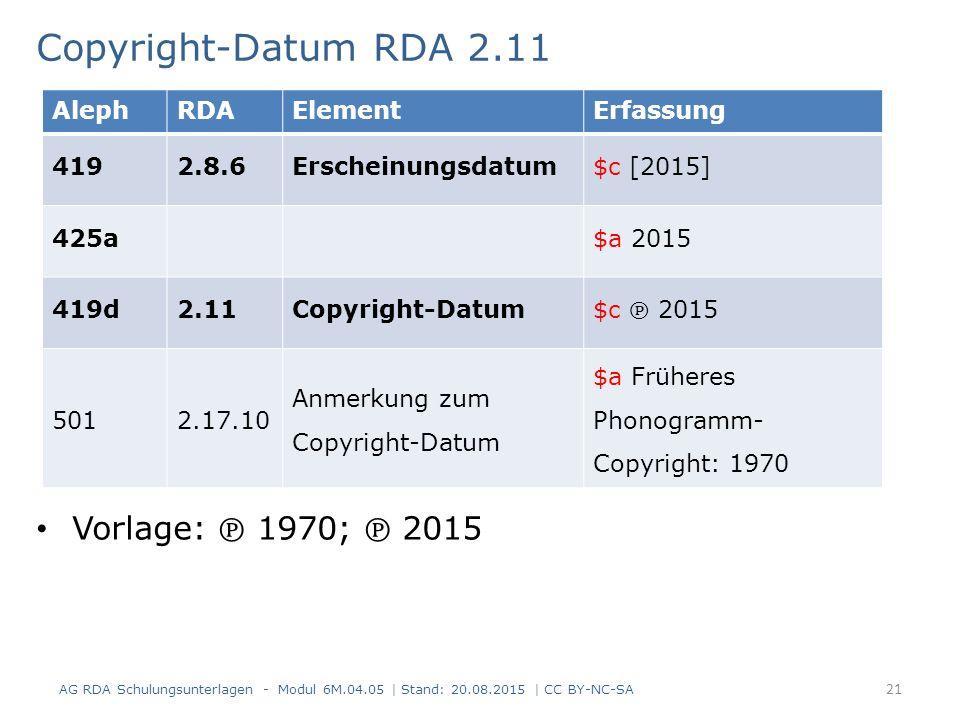 Copyright-Datum RDA 2.11 Vorlage: ℗ 1970; ℗ 2015 AG RDA Schulungsunterlagen - Modul 6M.04.05 | Stand: 20.08.2015 | CC BY-NC-SA 21 AlephRDAElementErfassung 4192.8.6Erscheinungsdatum$c [2015] 425a$a 2015 419d2.11Copyright-Datum $c ℗ 2015 5012.17.10 Anmerkung zum Copyright-Datum $a Früheres Phonogramm- Copyright: 1970