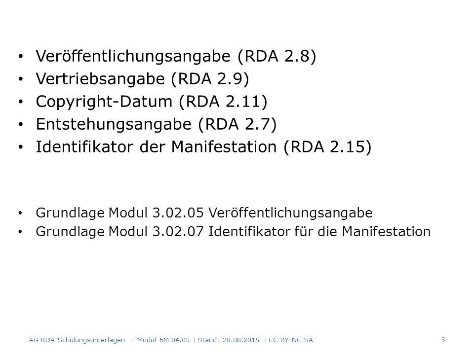 Veröffentlichungsangabe (RDA 2.8) Vertriebsangabe (RDA 2.9) Copyright-Datum (RDA 2.11) Entstehungsangabe (RDA 2.7) Identifikator der Manifestation (RDA 2.15) Grundlage Modul 3.02.05 Veröffentlichungsangabe Grundlage Modul 3.02.07 Identifikator für die Manifestation AG RDA Schulungsunterlagen - Modul 6M.04.05 | Stand: 20.08.2015 | CC BY-NC-SA 3