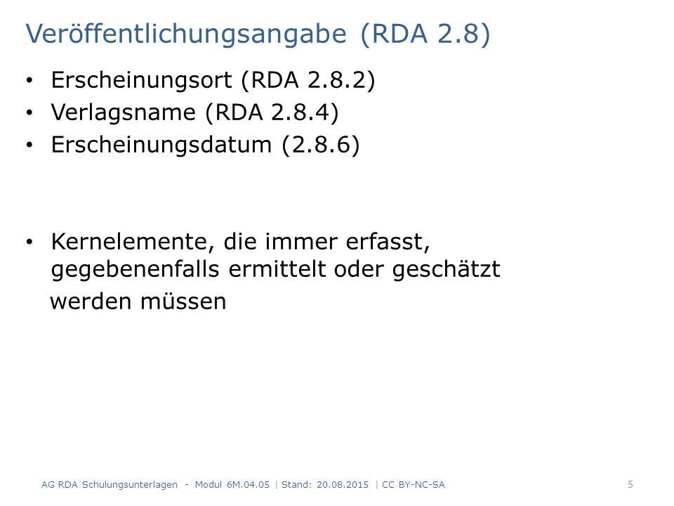 Veröffentlichungsangabe (RDA 2.8) Erscheinungsort (RDA 2.8.2) Verlagsname (RDA 2.8.4) Erscheinungsdatum (2.8.6) Kernelemente, die immer erfasst, gegebenenfalls ermittelt oder geschätzt werden müssen AG RDA Schulungsunterlagen - Modul 6M.04.05 | Stand: 20.08.2015 | CC BY-NC-SA 5