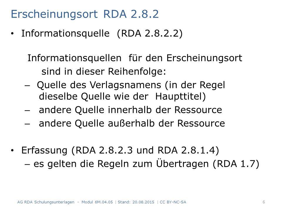 Erscheinungsort RDA 2.8.2 Informationsquelle (RDA 2.8.2.2) Informationsquellen für den Erscheinungsort sind in dieser Reihenfolge: – Quelle des Verlagsnamens (in der Regel dieselbe Quelle wie der Haupttitel) – andere Quelle innerhalb der Ressource – andere Quelle außerhalb der Ressource Erfassung (RDA 2.8.2.3 und RDA 2.8.1.4) – es gelten die Regeln zum Übertragen (RDA 1.7) AG RDA Schulungsunterlagen - Modul 6M.04.05 | Stand: 20.08.2015 | CC BY-NC-SA 6