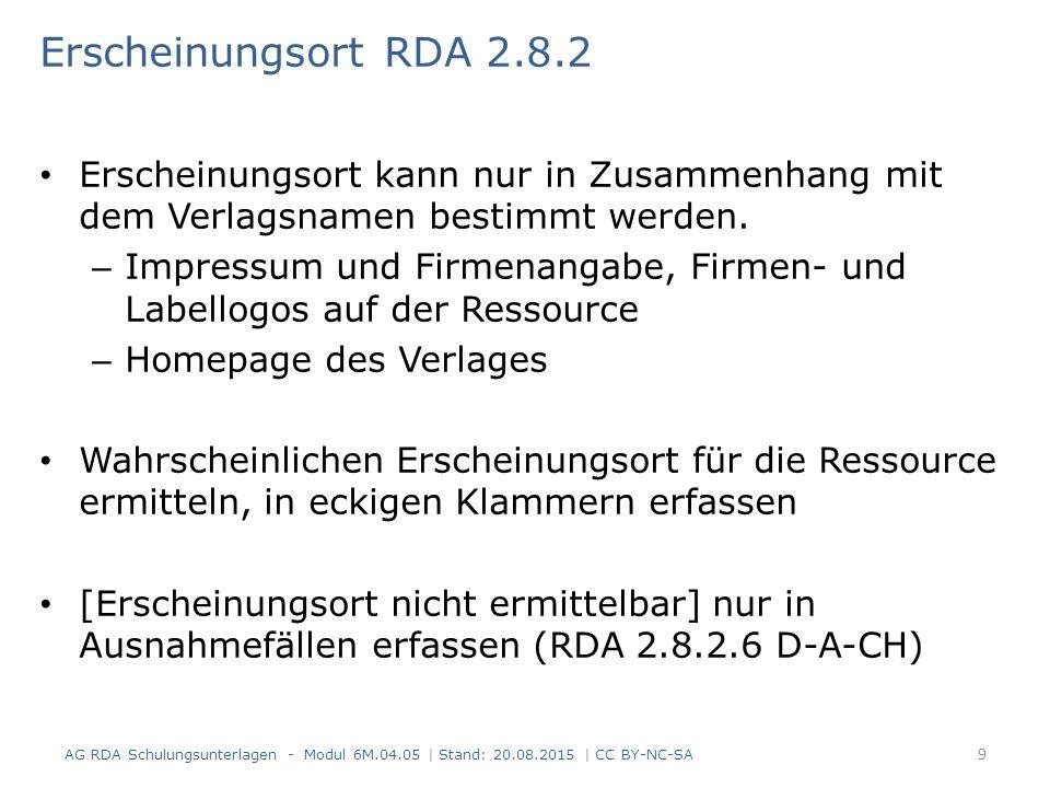 Verlagsname RDA 2.8.4 Informationsquelle (RDA 2.8.4.2) Informationsquellen für den Verlagsnamen sind in dieser Reihenfolge: - Quelle des Haupttitels - andere Quelle innerhalb der Ressource - andere Quelle außerhalb der Ressource Erfassung (RDA 2.8.4.3 und RDA 2.8.1.4) - es gelten die Regeln zum Übertragen (RDA 1.7) AG RDA Schulungsunterlagen - Modul 6M.04.05 | Stand: 20.08.2015 | CC BY-NC-SA 10