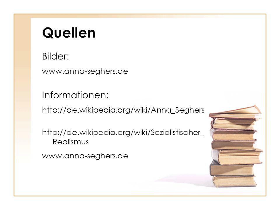 Quellen Bilder: www.anna-seghers.de Informationen: http://de.wikipedia.org/wiki/Anna_Seghers http://de.wikipedia.org/wiki/Sozialistischer_ Realismus www.anna-seghers.de